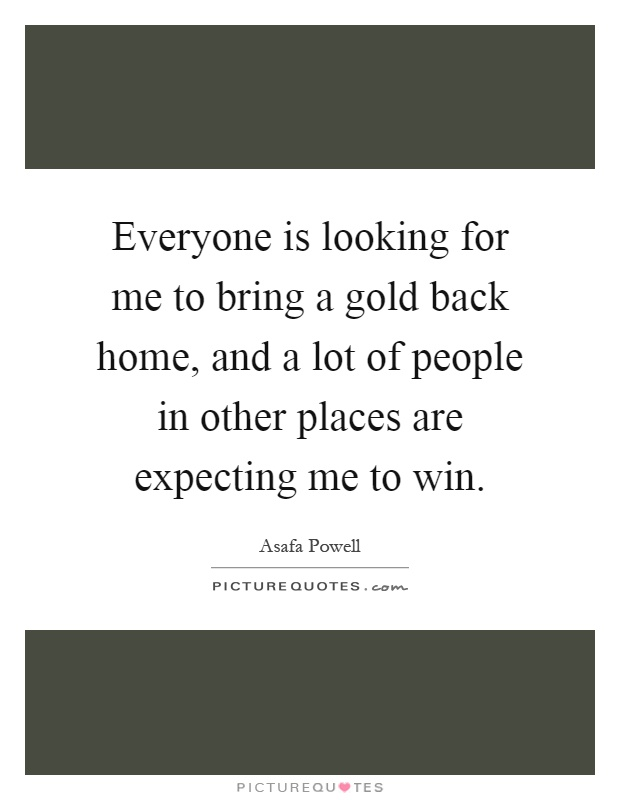 Everyone is looking for me to bring a gold back home, and a lot of people in other places are expecting me to win Picture Quote #1