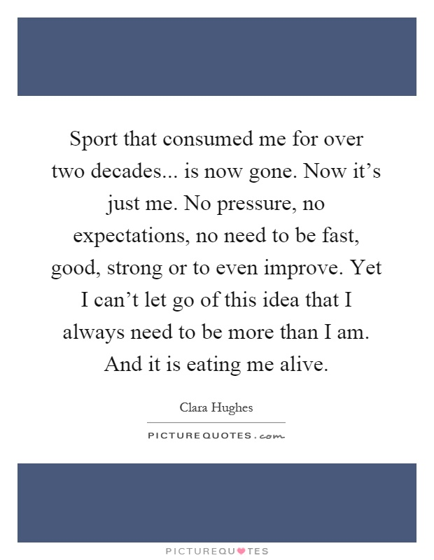 Sport that consumed me for over two decades... is now gone. Now it's just me. No pressure, no expectations, no need to be fast, good, strong or to even improve. Yet I can't let go of this idea that I always need to be more than I am. And it is eating me alive Picture Quote #1