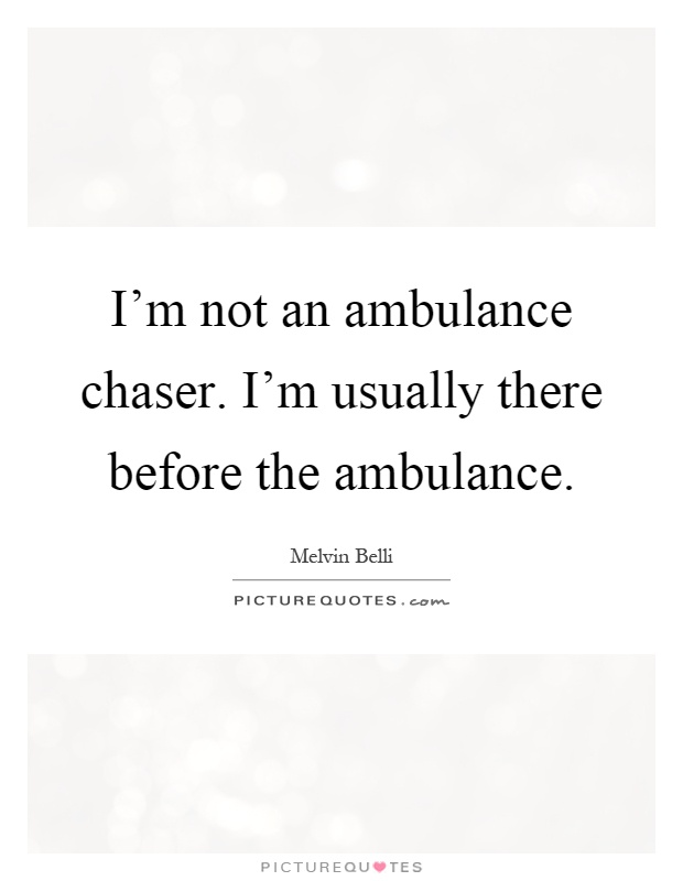 I'm not an ambulance chaser. I'm usually there before the ambulance Picture Quote #1