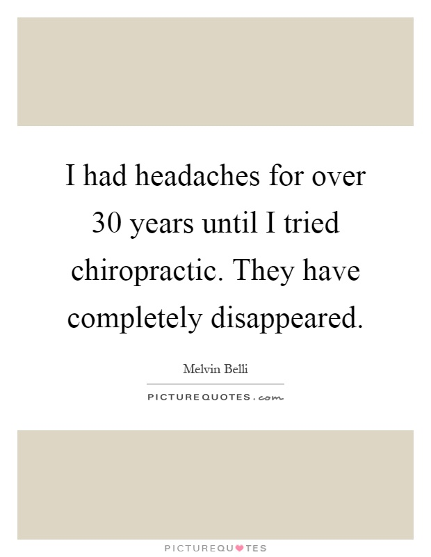 I had headaches for over 30 years until I tried chiropractic. They have completely disappeared Picture Quote #1