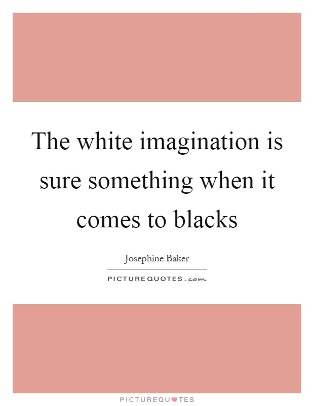 The white imagination is sure something when it comes to blacks Picture Quote #1