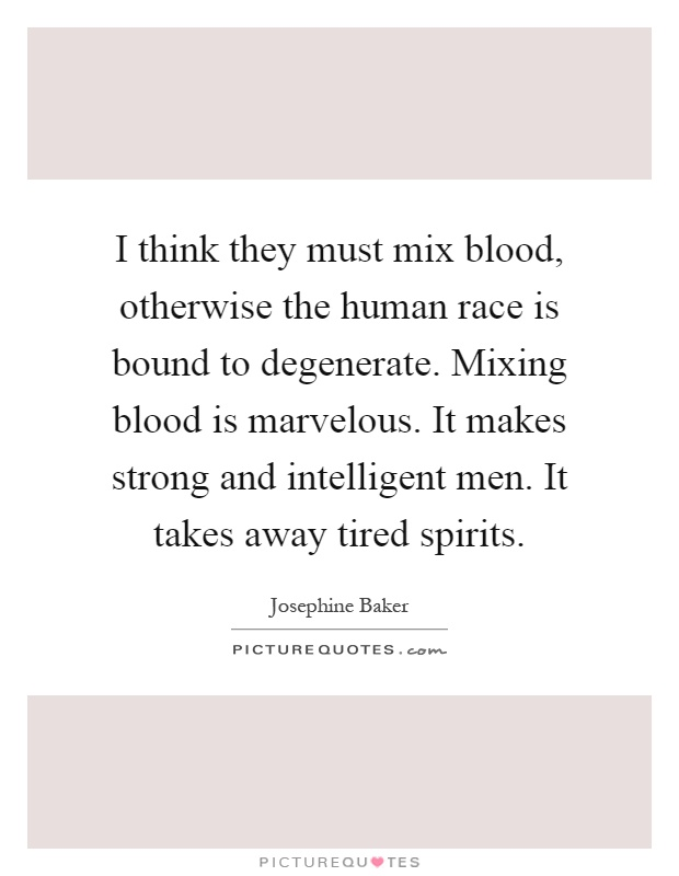 I think they must mix blood, otherwise the human race is bound to degenerate. Mixing blood is marvelous. It makes strong and intelligent men. It takes away tired spirits Picture Quote #1