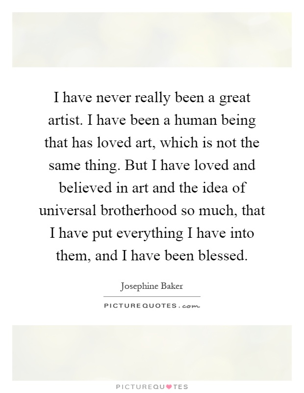 I have never really been a great artist. I have been a human being that has loved art, which is not the same thing. But I have loved and believed in art and the idea of universal brotherhood so much, that I have put everything I have into them, and I have been blessed Picture Quote #1