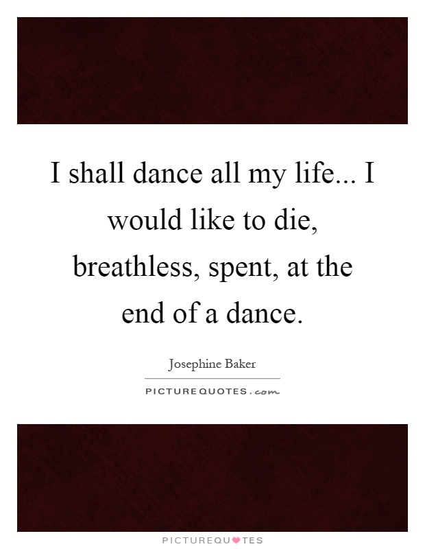I shall dance all my life... I would like to die, breathless, spent, at the end of a dance Picture Quote #1