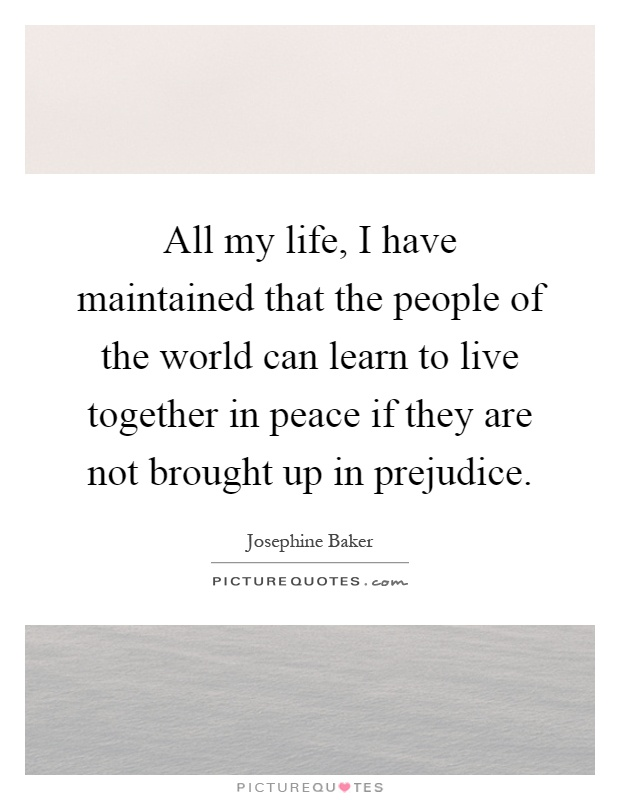 All my life, I have maintained that the people of the world can learn to live together in peace if they are not brought up in prejudice Picture Quote #1