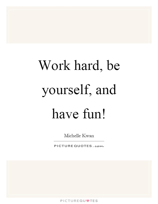 Work hard, be yourself, and have fun! Picture Quote #1