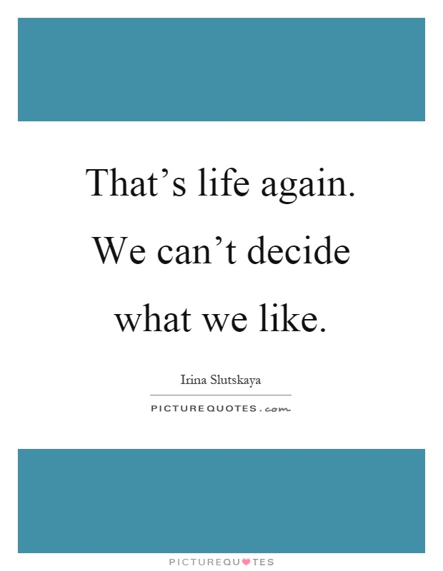 That's life again. We can't decide what we like Picture Quote #1