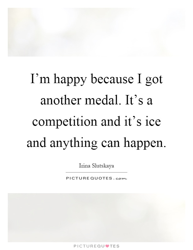 I'm happy because I got another medal. It's a competition and it's ice and anything can happen Picture Quote #1