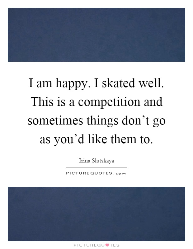 I am happy. I skated well. This is a competition and sometimes things don't go as you'd like them to Picture Quote #1