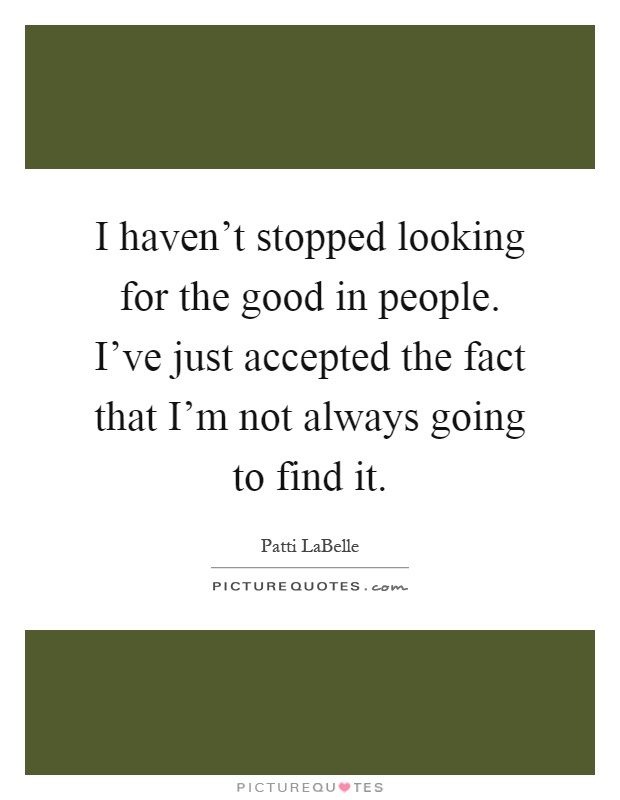 I haven't stopped looking for the good in people. I've just accepted the fact that I'm not always going to find it Picture Quote #1