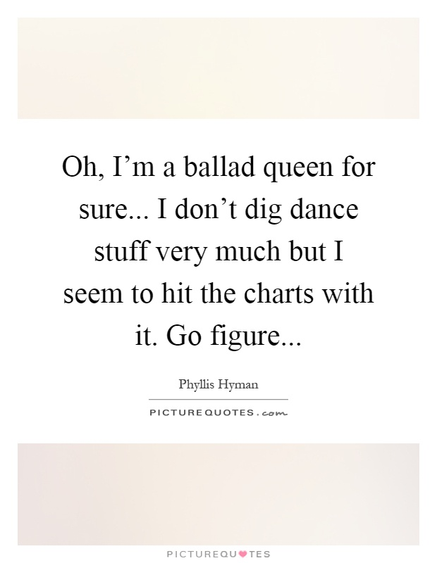 Oh, I'm a ballad queen for sure... I don't dig dance stuff very much but I seem to hit the charts with it. Go figure Picture Quote #1