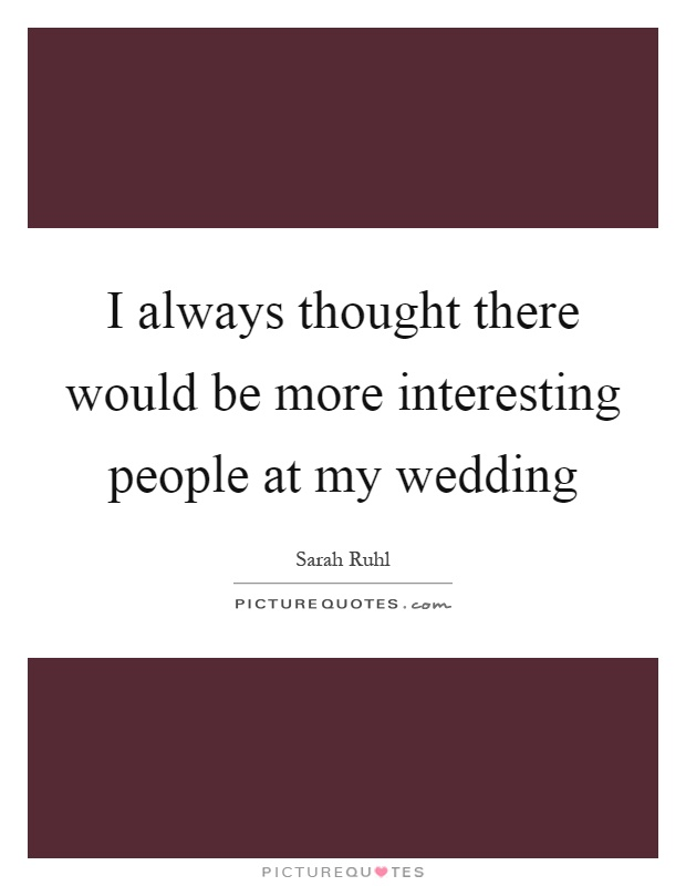 I always thought there would be more interesting people at my wedding Picture Quote #1
