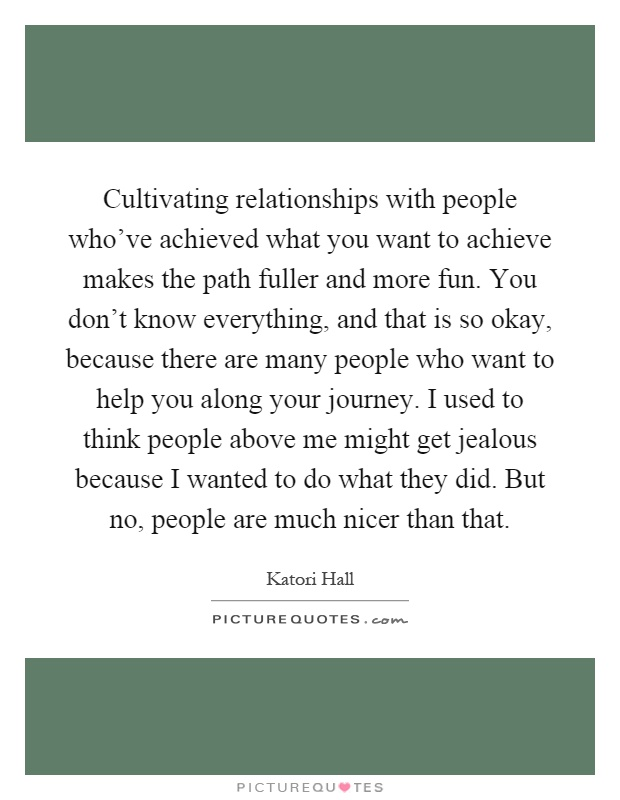 Cultivating relationships with people who've achieved what you want to achieve makes the path fuller and more fun. You don't know everything, and that is so okay, because there are many people who want to help you along your journey. I used to think people above me might get jealous because I wanted to do what they did. But no, people are much nicer than that Picture Quote #1