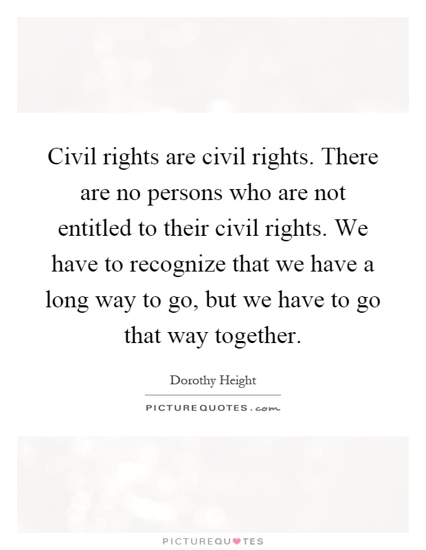 Civil rights are civil rights. There are no persons who are not entitled to their civil rights. We have to recognize that we have a long way to go, but we have to go that way together Picture Quote #1