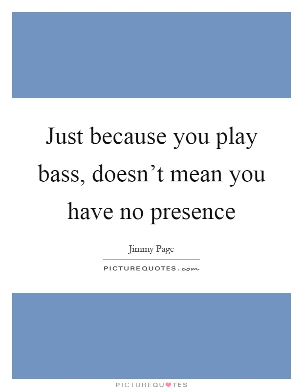 Just because you play bass, doesn't mean you have no presence Picture Quote #1