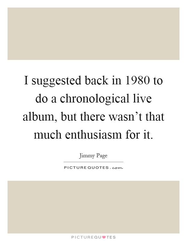 I suggested back in 1980 to do a chronological live album, but there wasn't that much enthusiasm for it Picture Quote #1