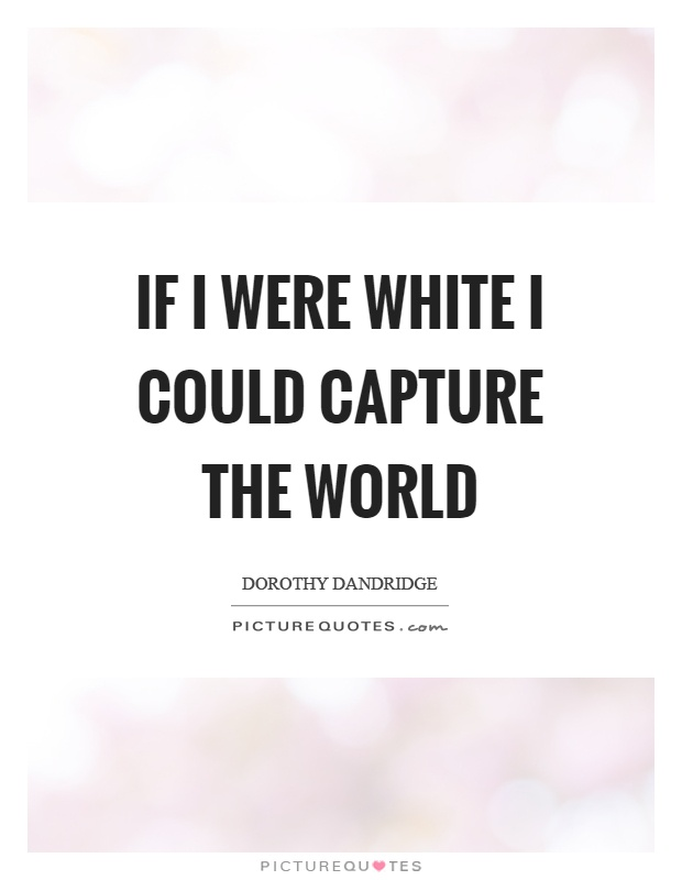 If I were white I could capture the world Picture Quote #1