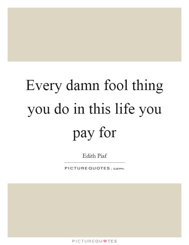 Every damn fool thing you do in this life you pay for Picture Quote #1