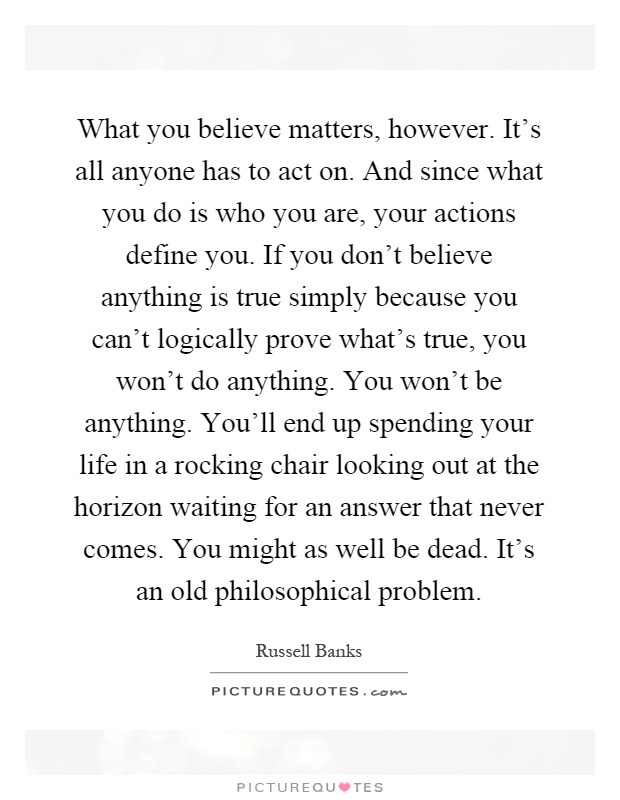 What you believe matters, however. It's all anyone has to act on. And since what you do is who you are, your actions define you. If you don't believe anything is true simply because you can't logically prove what's true, you won't do anything. You won't be anything. You'll end up spending your life in a rocking chair looking out at the horizon waiting for an answer that never comes. You might as well be dead. It's an old philosophical problem Picture Quote #1