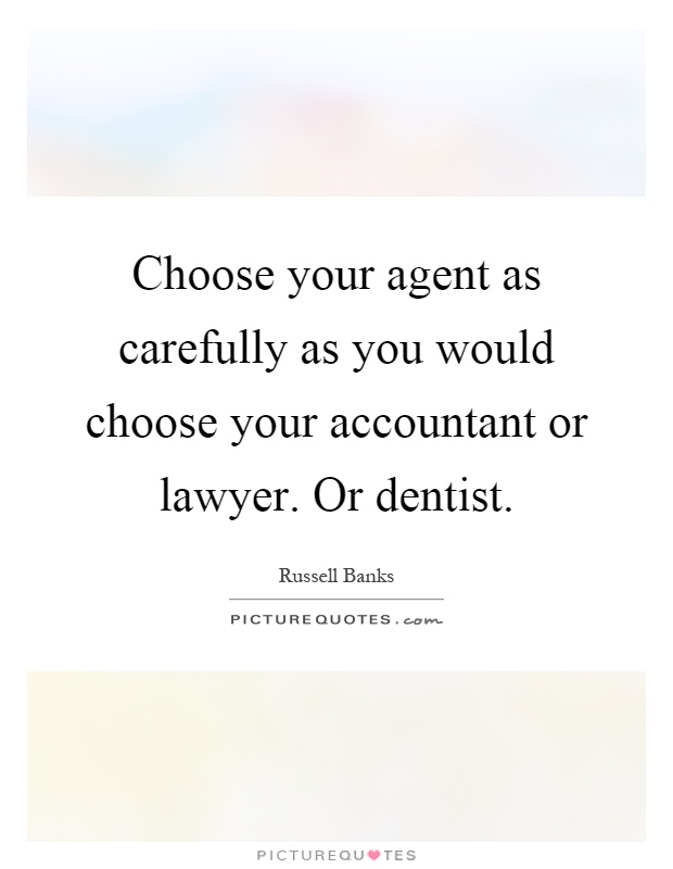 Choose your agent as carefully as you would choose your accountant or lawyer. Or dentist Picture Quote #1