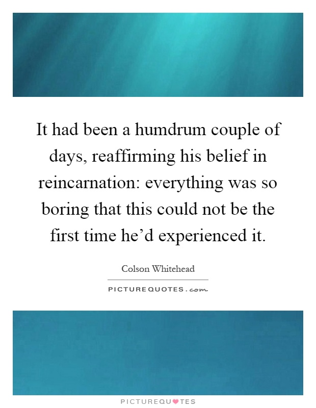 It had been a humdrum couple of days, reaffirming his belief in reincarnation: everything was so boring that this could not be the first time he'd experienced it Picture Quote #1
