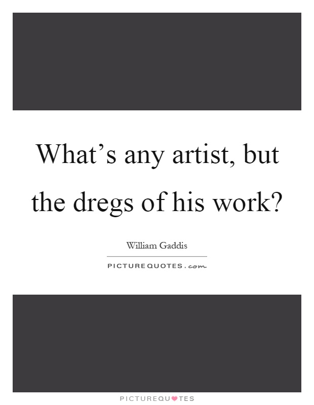What's any artist, but the dregs of his work? Picture Quote #1