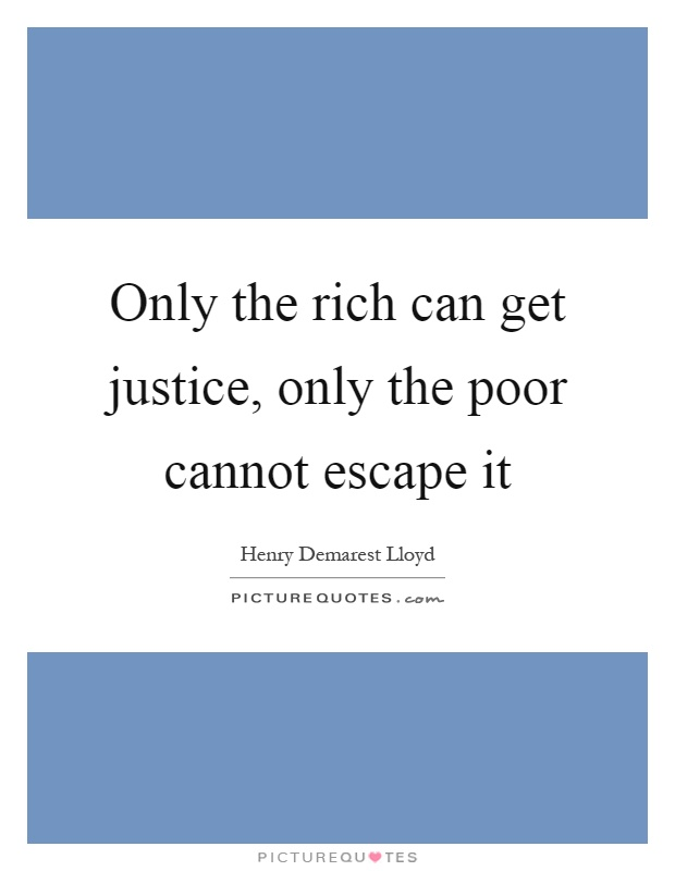 Only the rich can get justice, only the poor cannot escape it Picture Quote #1