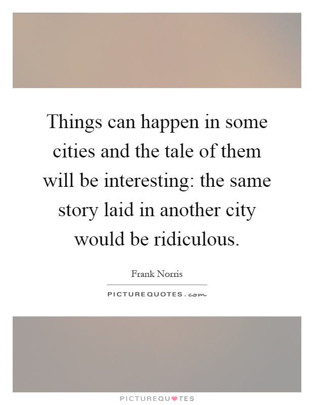 Things can happen in some cities and the tale of them will be interesting: the same story laid in another city would be ridiculous Picture Quote #1