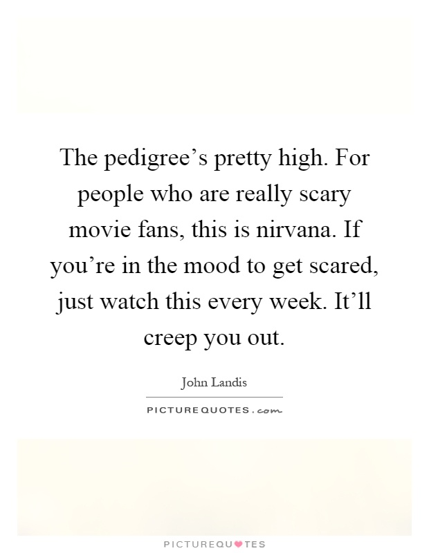 The pedigree's pretty high. For people who are really scary movie fans, this is nirvana. If you're in the mood to get scared, just watch this every week. It'll creep you out Picture Quote #1