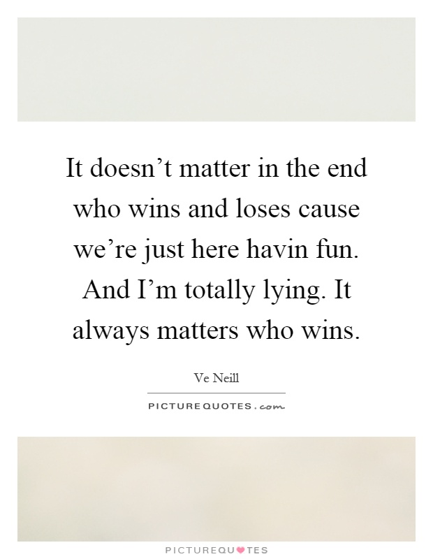 It doesn't matter in the end who wins and loses cause we're just here havin fun. And I'm totally lying. It always matters who wins Picture Quote #1