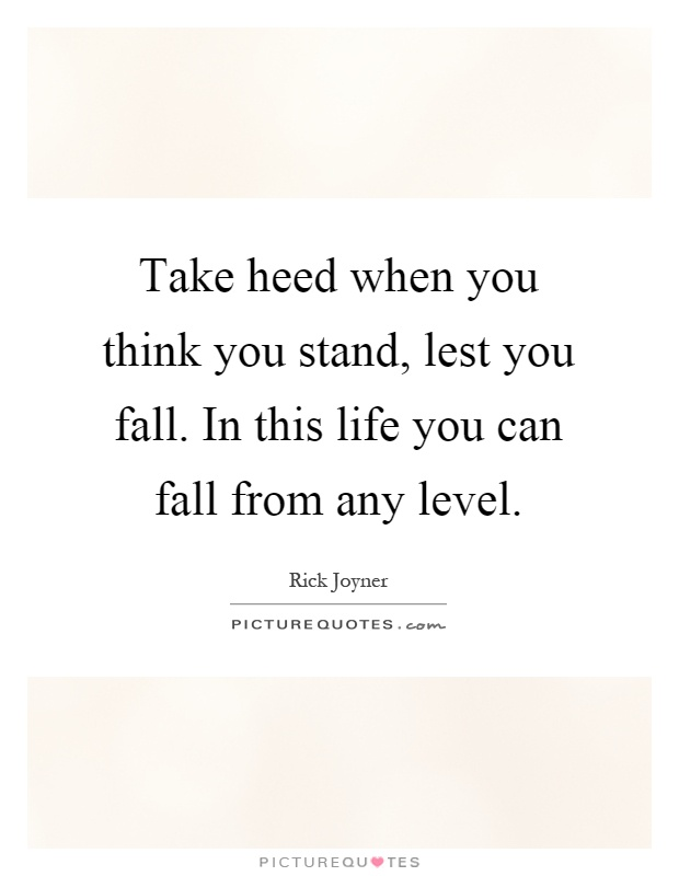 Take heed when you think you stand, lest you fall. In this life you can fall from any level Picture Quote #1