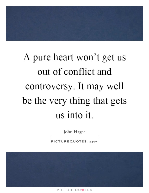 A pure heart won't get us out of conflict and controversy. It may well be the very thing that gets us into it Picture Quote #1