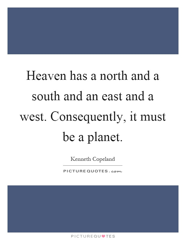 Heaven has a north and a south and an east and a west. Consequently, it must be a planet Picture Quote #1