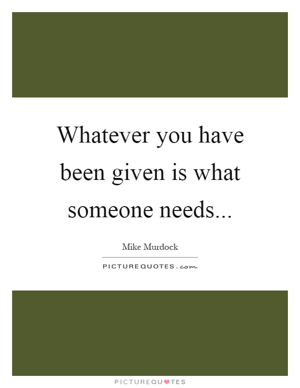 Whatever you have been given is what someone needs Picture Quote #1