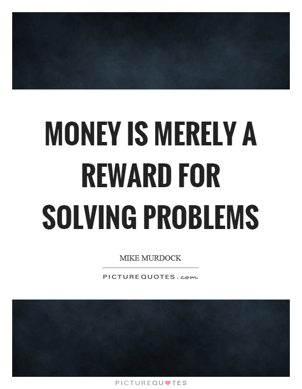 Money is merely a reward for solving problems Picture Quote #1