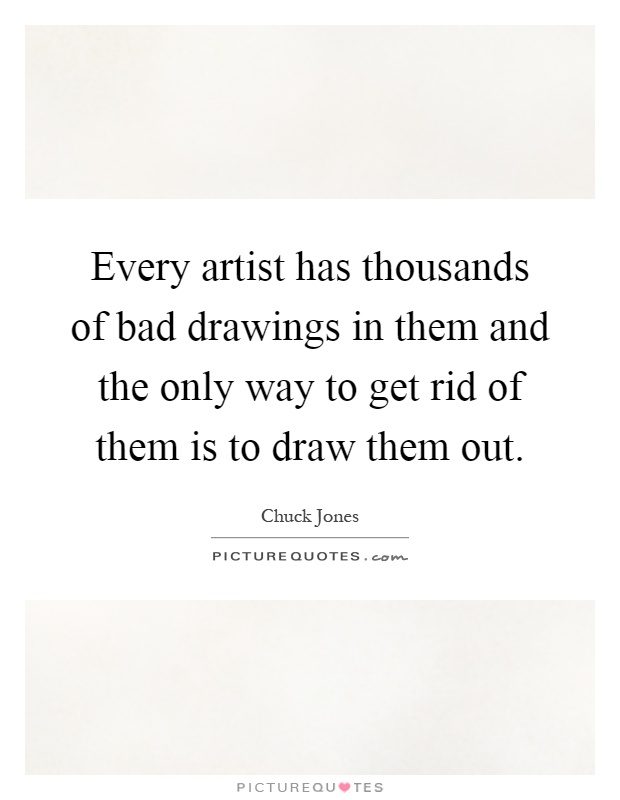 Every artist has thousands of bad drawings in them and the only way to get rid of them is to draw them out Picture Quote #1