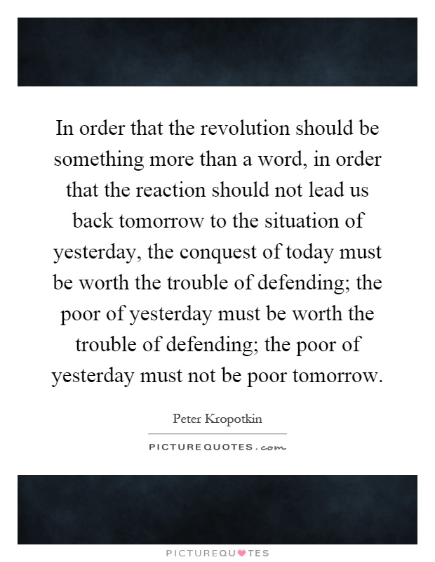 In order that the revolution should be something more than a word, in order that the reaction should not lead us back tomorrow to the situation of yesterday, the conquest of today must be worth the trouble of defending; the poor of yesterday must be worth the trouble of defending; the poor of yesterday must not be poor tomorrow Picture Quote #1
