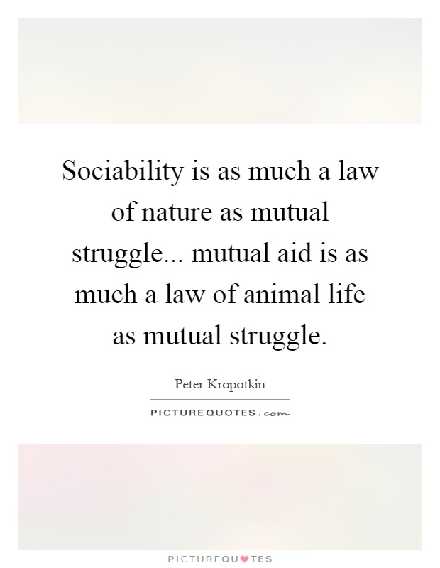 Sociability is as much a law of nature as mutual struggle... mutual aid is as much a law of animal life as mutual struggle Picture Quote #1