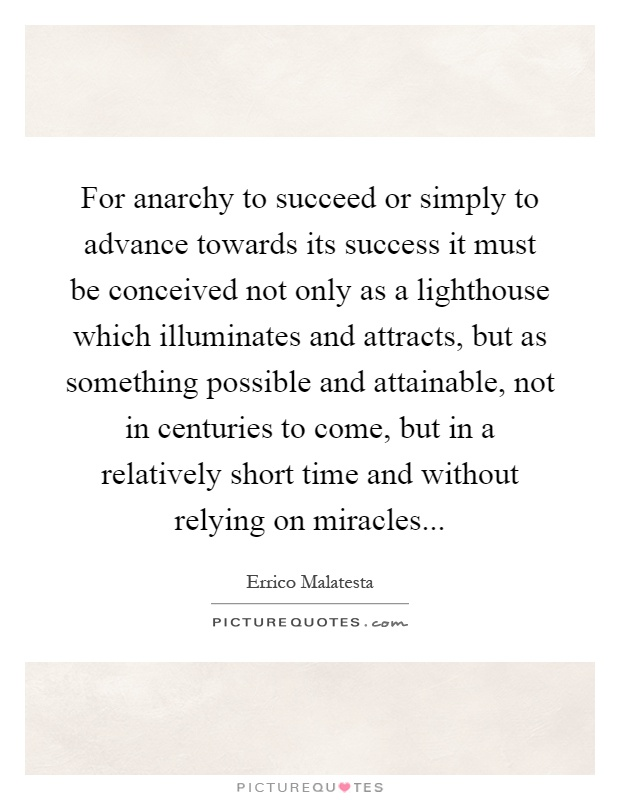 For anarchy to succeed or simply to advance towards its success it must be conceived not only as a lighthouse which illuminates and attracts, but as something possible and attainable, not in centuries to come, but in a relatively short time and without relying on miracles Picture Quote #1