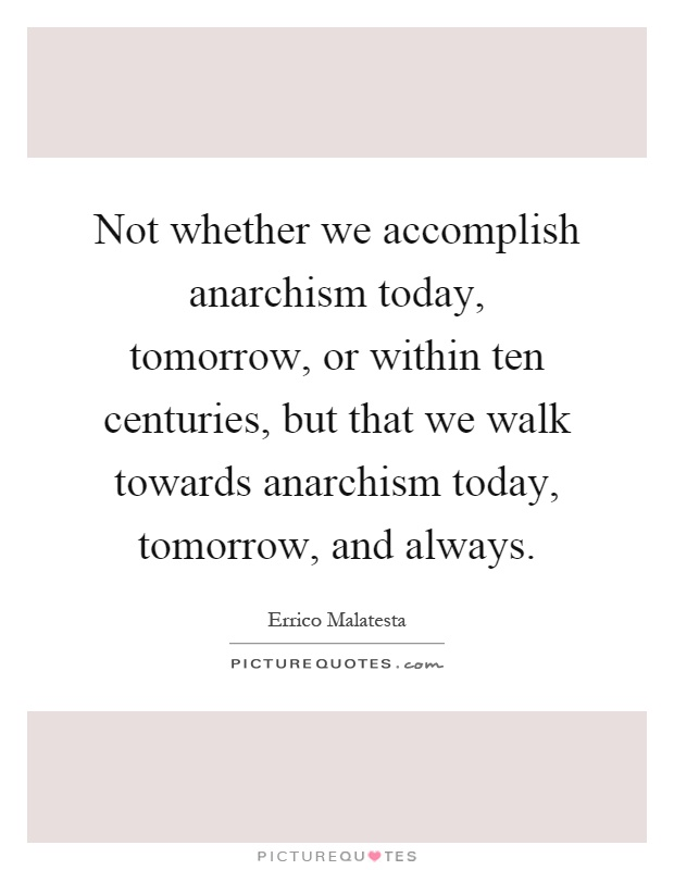 Not whether we accomplish anarchism today, tomorrow, or within ten centuries, but that we walk towards anarchism today, tomorrow, and always Picture Quote #1