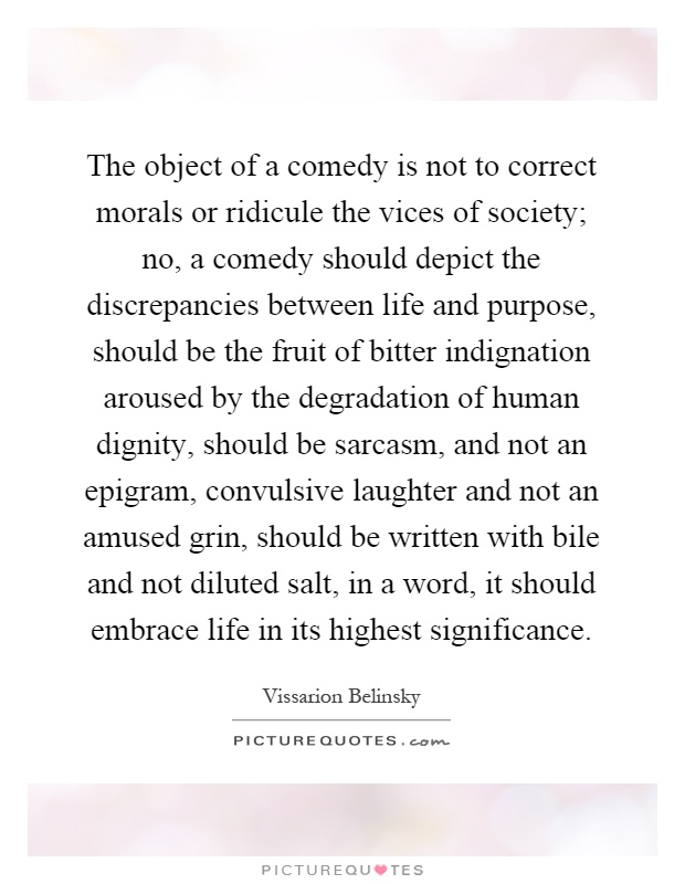 The object of a comedy is not to correct morals or ridicule the vices of society; no, a comedy should depict the discrepancies between life and purpose, should be the fruit of bitter indignation aroused by the degradation of human dignity, should be sarcasm, and not an epigram, convulsive laughter and not an amused grin, should be written with bile and not diluted salt, in a word, it should embrace life in its highest significance Picture Quote #1