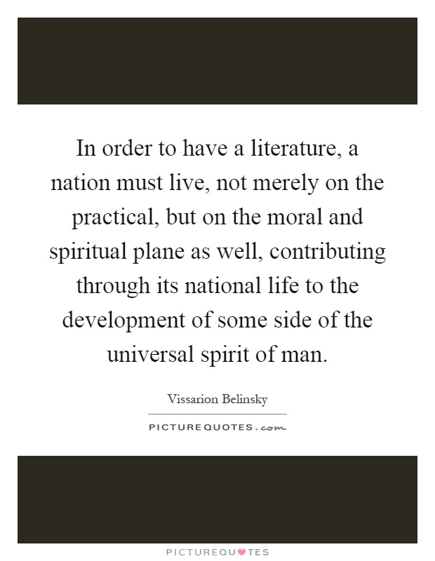 In order to have a literature, a nation must live, not merely on the practical, but on the moral and spiritual plane as well, contributing through its national life to the development of some side of the universal spirit of man Picture Quote #1