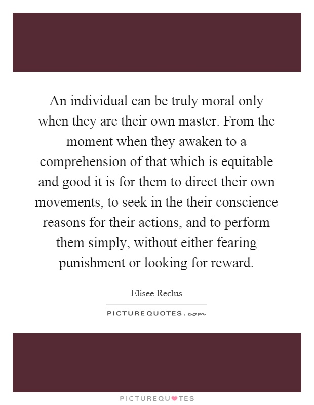 An individual can be truly moral only when they are their own master. From the moment when they awaken to a comprehension of that which is equitable and good it is for them to direct their own movements, to seek in the their conscience reasons for their actions, and to perform them simply, without either fearing punishment or looking for reward Picture Quote #1
