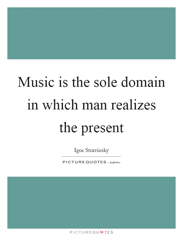 Music is the sole domain in which man realizes the present Picture Quote #1