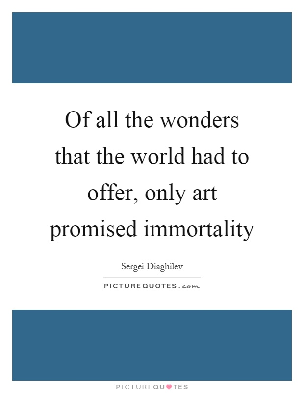 Of all the wonders that the world had to offer, only art promised immortality Picture Quote #1
