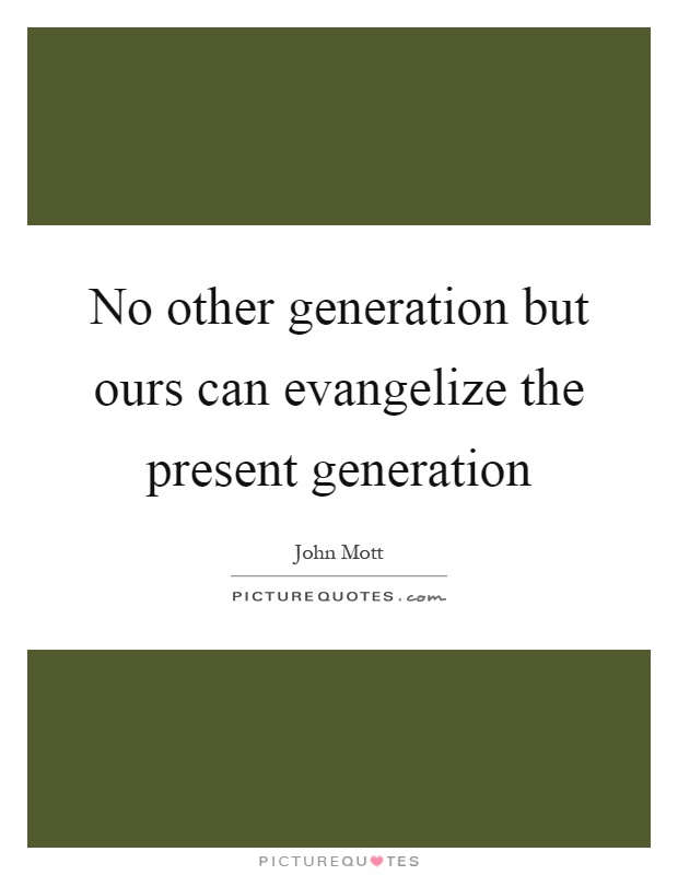 No other generation but ours can evangelize the present generation Picture Quote #1