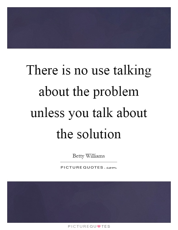 There is no use talking about the problem unless you talk about the solution Picture Quote #1