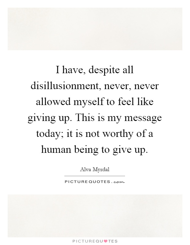 I have, despite all disillusionment, never, never allowed myself to feel like giving up. This is my message today; it is not worthy of a human being to give up Picture Quote #1