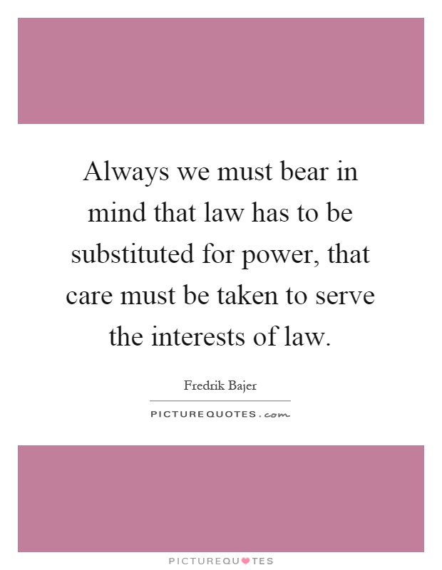 Always we must bear in mind that law has to be substituted for power, that care must be taken to serve the interests of law Picture Quote #1