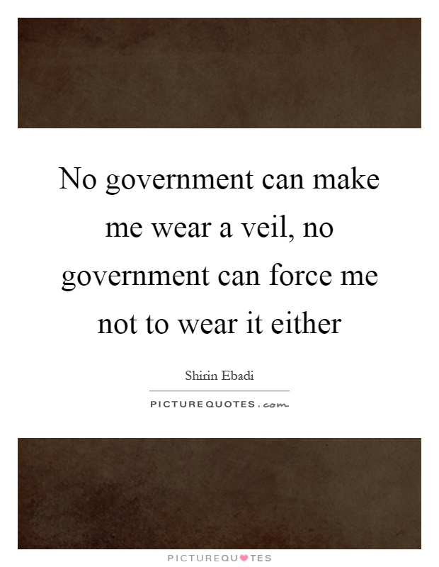 No government can make me wear a veil, no government can force me not to wear it either Picture Quote #1